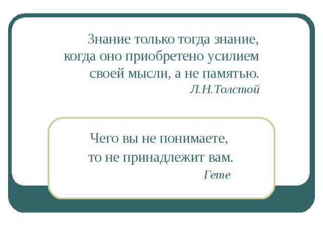 Знание только тогда знание,когда оно приобретено усилиемсвоей мысли, а не памятью.Л.Н.Толстой Чего вы не понимаете, то не принадлежит вам. Гете