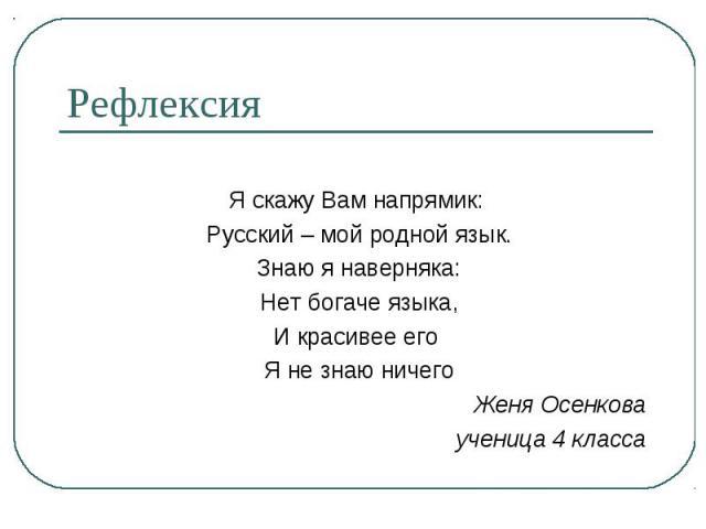 Рефлексия Я скажу Вам напрямик: Русский – мой родной язык. Знаю я наверняка: Нет богаче языка, И красивее его Я не знаю ничегоЖеня Осенковаученица 4 класса