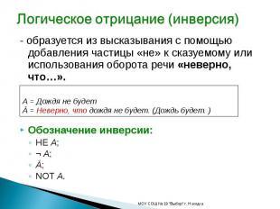 Логическое отрицание (инверсия) - образуется из высказывания с помощью добавлени
