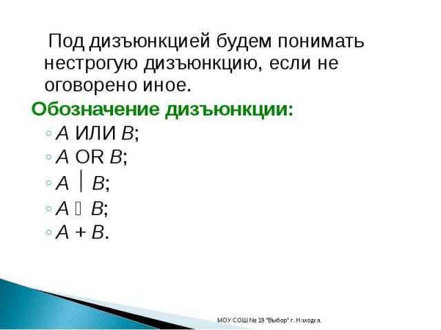 Под дизъюнкцией будем понимать нестрогую дизъюнкцию, если не оговорено иное.Обозначение дизъюнкции:A ИЛИ B;A OR B;A B;A ۷ B;A + B.