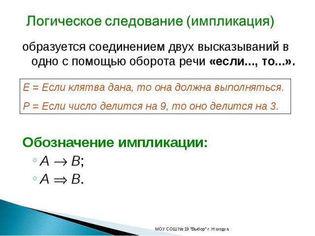Логическое следование (импликация) образуется соединением двух высказываний в одно с помощью оборота речи «если..., то...».E = Если клятва дана, то она должна выполняться.P = Если число делится на 9, то оно делится на 3.Обозначение импликации:A B;A B.