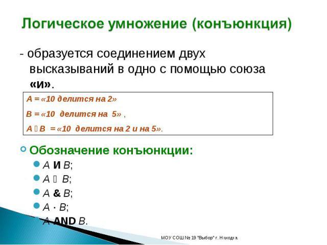 Логическое умножение (конъюнкция) - образуется соединением двух высказываний в одно с помощью союза «и».Обозначение конъюнкции:A И B;A ۸ B;A & B;A B;A AND B.А = «10 делится на 2»В = «10 делится на 5» , A ۸ B = «10 делится на 2 и на 5».