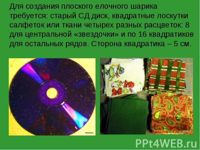 Для создания плоского елочного шарика требуется: старый СД диск, квадратные лоскутки салфеток или ткани четырех разных расцветок: 8 для центральной «звездочки» и по 16 квадратиков для остальных рядов. Сторона квадратика – 5 см.