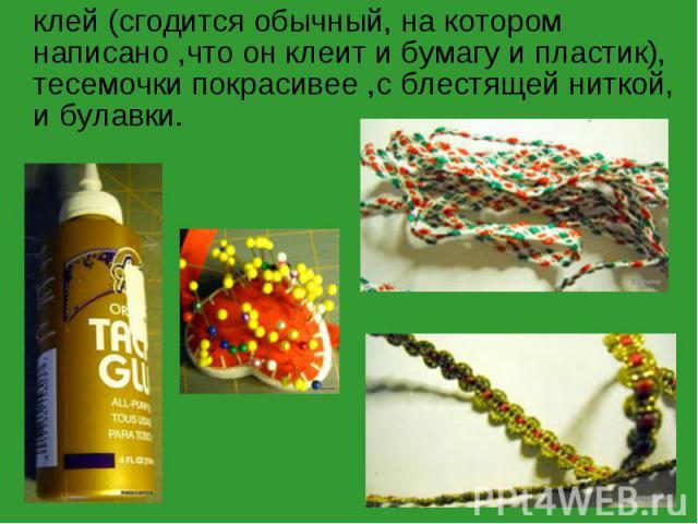 клей (сгодится обычный, на котором написано ,что он клеит и бумагу и пластик), тесемочки покрасивее ,с блестящей ниткой, и булавки.