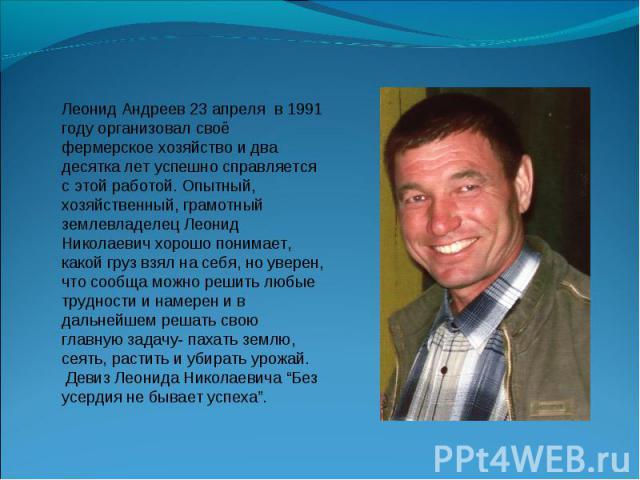 Леонид Андреев 23 апреля в 1991 году организовал своё фермерское хозяйство и два десятка лет успешно справляется с этой работой. Опытный, хозяйственный, грамотный землевладелец Леонид Николаевич хорошо понимает, какой груз взял на себя, но уверен, ч…