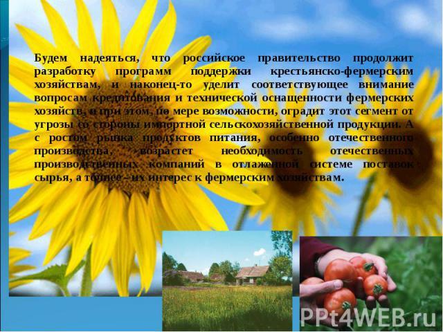 Будем надеяться, что российское правительство продолжит разработку программ поддержки крестьянско-фермерским хозяйствам, и наконец-то уделит соответствующее внимание вопросам кредитования и технической оснащенности фермерских хозяйств, и при этом, п…