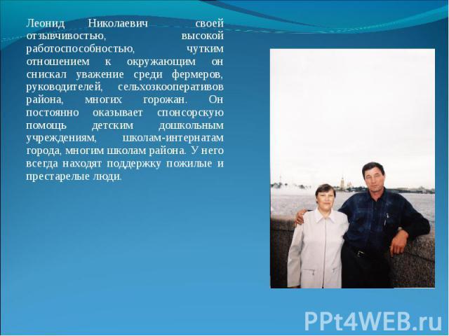 Леонид Николаевич своей отзывчивостью, высокой работоспособностью, чутким отношением к окружающим он снискал уважение среди фермеров, руководителей, сельхозкооперативов района, многих горожан. Он постоянно оказывает спонсорскую помощь детским дошкол…