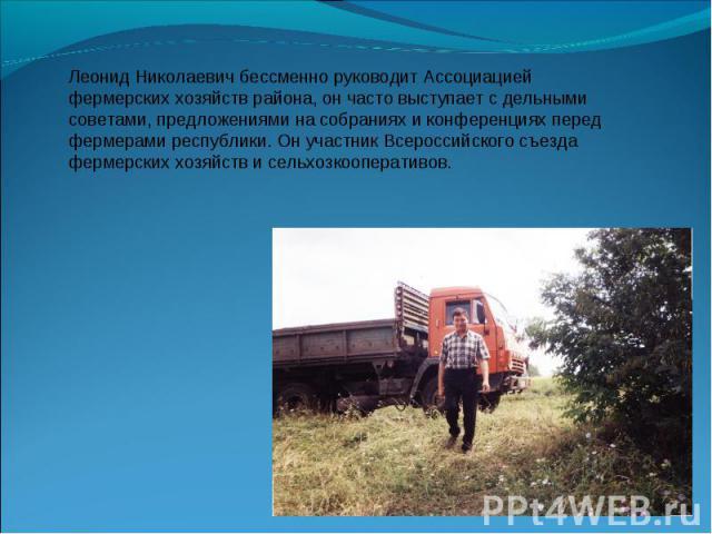 Леонид Николаевич бессменно руководит Ассоциацией фермерских хозяйств района, он часто выступает с дельными советами, предложениями на собраниях и конференциях перед фермерами республики. Он участник Всероссийского съезда фермерских хозяйств и сельх…