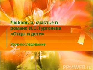 Любовь и счастье в романе И.С.Тургенева «Отцы и дети»Урок-исследование