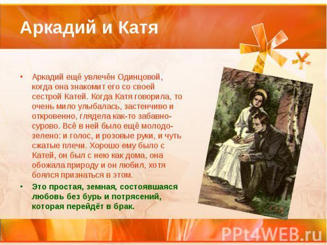 Аркадий и Катя Аркадий ещё увлечён Одинцовой, когда она знакомит его со своей сестрой Катей. Когда Катя говорила, то очень мило улыбалась, застенчиво и откровенно, глядела как-то забавно-сурово. Всё в ней было ещё молодо-зелено: и голос, и розовые р…