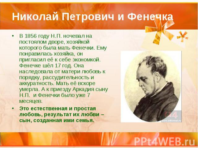 Николай Петрович и Фенечка В 1856 году Н.П. ночевал на постоялом дворе, хозяйкой которого была мать Фенечки. Ему понравилась хозяйка, он пригласил её к себе экономкой. Фенечке шёл 17 год. Она наследовала от матери любовь к порядку, рассудительность …