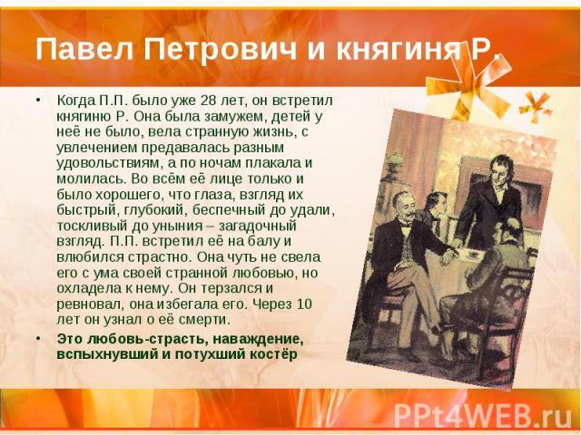 Павел Петрович и княгиня Р. Когда П.П. было уже 28 лет, он встретил княгиню Р. Она была замужем, детей у неё не было, вела странную жизнь, с увлечением предавалась разным удовольствиям, а по ночам плакала и молилась. Во всём её лице только и было хо…