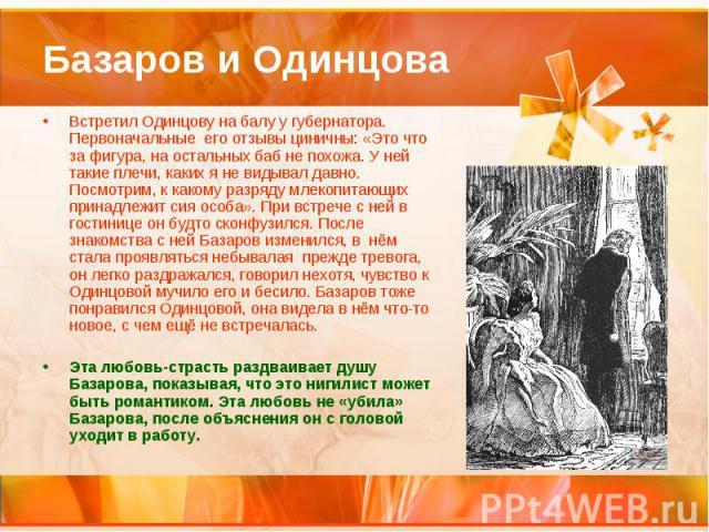 Базаров и Одинцова Встретил Одинцову на балу у губернатора. Первоначальные его отзывы циничны: «Это что за фигура, на остальных баб не похожа. У ней такие плечи, каких я не видывал давно. Посмотрим, к какому разряду млекопитающих принадлежит сия осо…