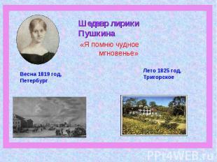 Шедевр лирики Пушкина «Я помню чудное мгновенье»Весна 1819 год, ПетербургЛето 18