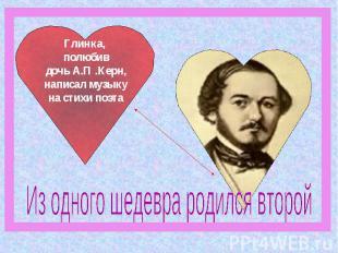 Глинка, полюбив дочь А.П .Керн, написал музыку на стихи поэтаИз одного шедевра р