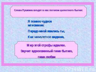 Слова Пушкина входят в нас потоком целостного бытия:Я помню чудное мгновение: Пе