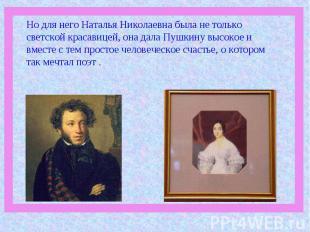 Но для него Наталья Николаевна была не только светской красавицей, она дала Пушк
