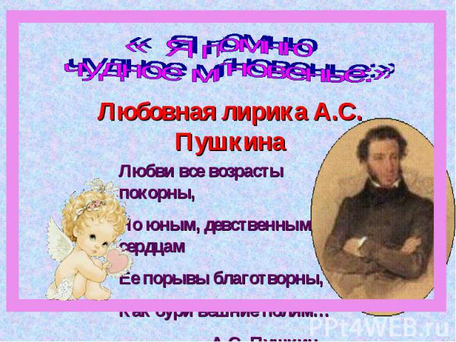 « Я помню чудное мгновенье:» Любовная лирика А.С. ПушкинаЛюбви все возрасты покорны, Но юным, девственным сердцамЕе порывы благотворны,Как бури вешние полям… А.С. Пушкин