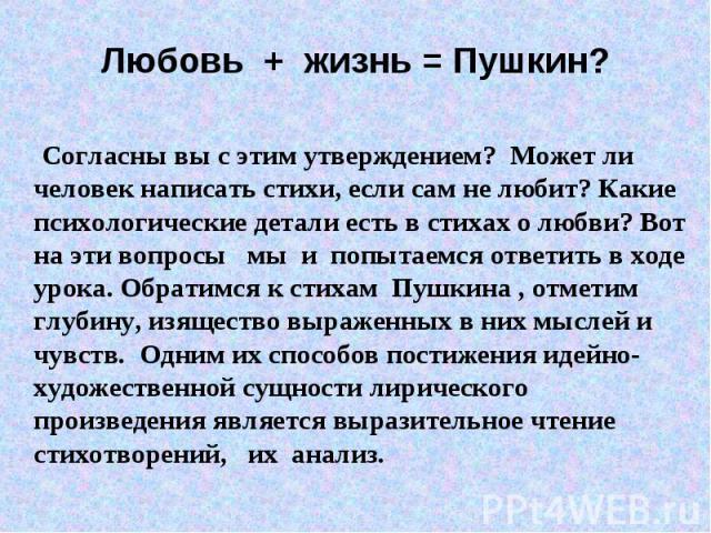 Любовь + жизнь = Пушкин? Согласны вы с этим утверждением? Может ли человек написать стихи, если сам не любит? Какие психологические детали есть в стихах о любви? Вот на эти вопросы мы и попытаемся ответить в ходе урока. Обратимся к стихам Пушкина , …