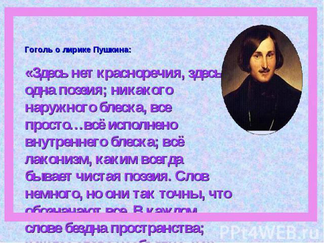 Гоголь о лирике Пушкина: «Здесь нет красноречия, здесь одна поэзия; никакого наружного блеска, все просто…всё исполнено внутреннего блеска; всё лаконизм, каким всегда бывает чистая поэзия. Слов немного, но они так точны, что обозначают все. В каждом…