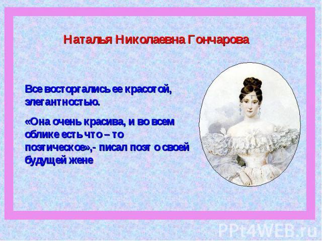 Наталья Николаевна ГончароваВсе восторгались ее красотой, элегантностью. «Она очень красива, и во всем облике есть что – то поэтическое»,- писал поэт о своей будущей жене