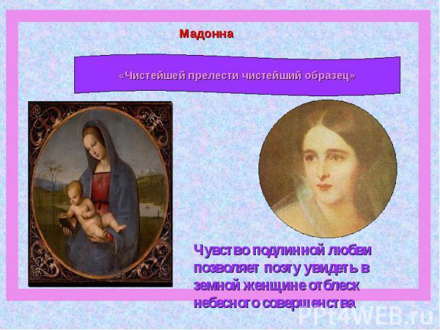 Мадонна «Чистейшей прелести чистейший образец»Чувство подлинной любви позволяет поэту увидеть в земной женщине отблеск небесного совершенства