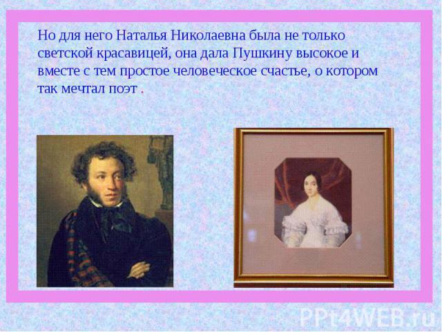 Но для него Наталья Николаевна была не только светской красавицей, она дала Пушкину высокое и вместе с тем простое человеческое счастье, о котором так мечтал поэт .