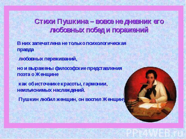 Стихи Пушкина – вовсе не дневник его любовных побед и поражений В них запечатлена не только психологическая правда любовных переживаний, но и выражены философские представления поэта о Женщине как об источнике красоты, гармонии, неизъяснимых наслажд…