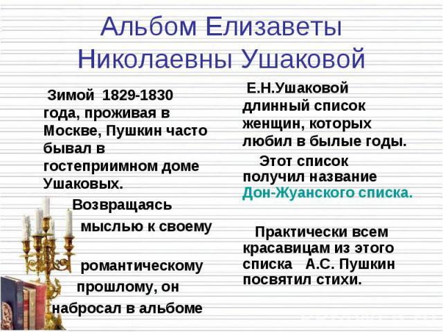 Альбом Елизаветы Николаевны Ушаковой Зимой 1829-1830 года, проживая в Москве, Пушкин часто бывал в гостеприимном доме Ушаковых. Возвращаясь мыслью к своему романтическому прошлому, он набросал в альбоме Е.Н.Ушаковой длинный список женщин, которых лю…