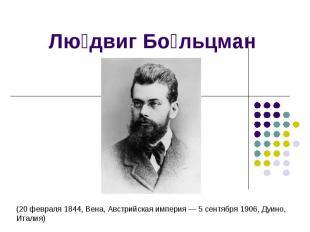 Людвиг Больцман (20 февраля 1844, Вена, Австрийская империя — 5 сентября 1906, Д