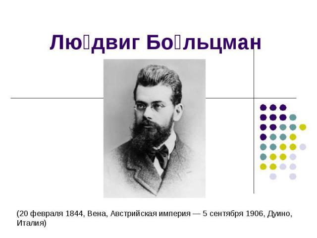 Людвиг Больцман (20 февраля 1844, Вена, Австрийская империя — 5 сентября 1906, Дуино, Италия)