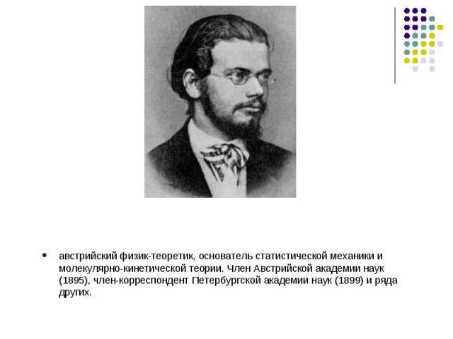 австрийский физик-теоретик, основатель статистической механики и молекулярно-кинетической теории. Член Австрийской академии наук (1895), член-корреспондент Петербургской академии наук (1899) и ряда других.