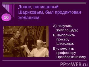 Донос, написанный Шариковым, был продиктован желанием: А) получить жилплощадь;Б)