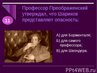 Профессор Преображенский утверждал, что Шариков представляет опасность: А) для Б
