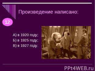 Произведение написано: А) в 1920 году;Б) в 1925 году;В) в 1927 году.