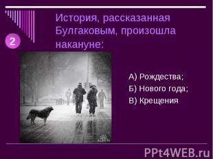 История, рассказанная Булгаковым, произошла накануне: А) Рождества;Б) Нового год