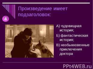 Произведение имеет подзаголовок: А) чудовищная история;Б) фантастическая история
