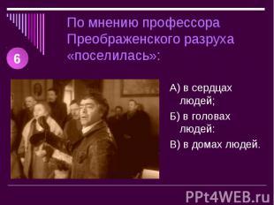 По мнению профессора Преображенского разруха «поселилась»: А) в сердцах людей;Б)