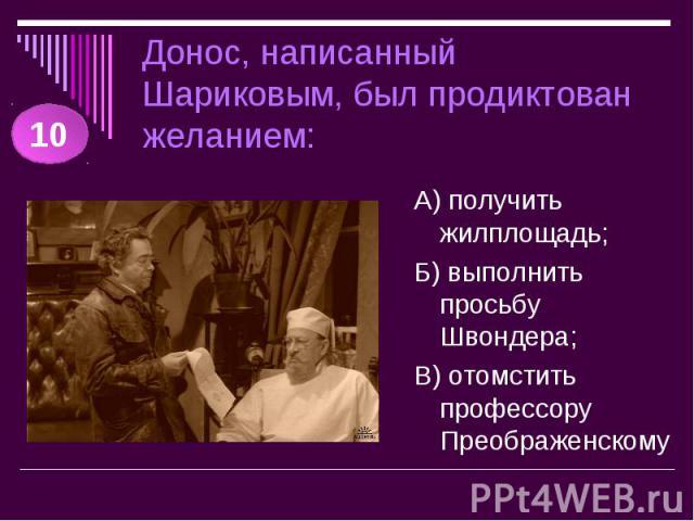 Донос, написанный Шариковым, был продиктован желанием: А) получить жилплощадь;Б) выполнить просьбу Швондера;В) отомстить профессору Преображенскому
