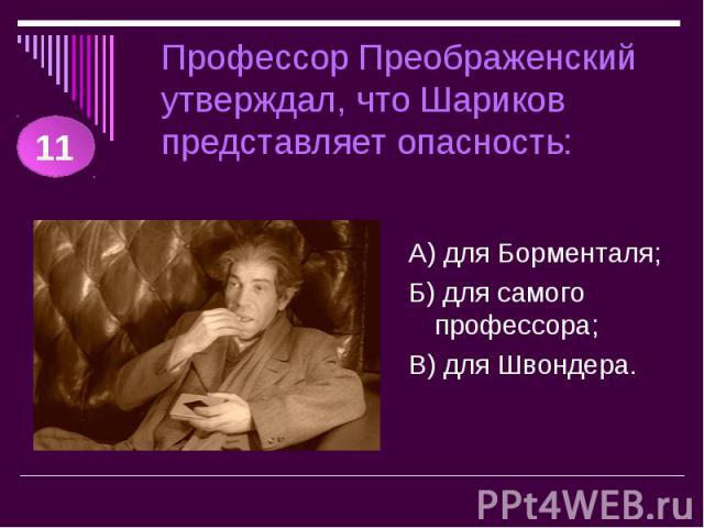 Профессор Преображенский утверждал, что Шариков представляет опасность: А) для Борменталя;Б) для самого профессора;В) для Швондера.