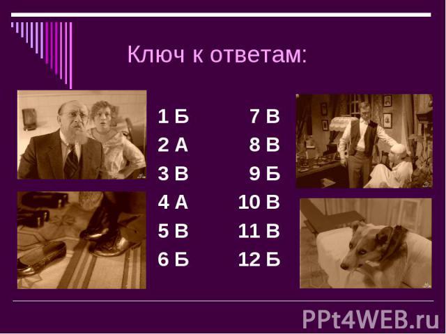 Ключ к ответам: 1 Б 7 В2 А 8 В 3 В 9 Б4 А 10 В5 В 11 В6 Б 12 Б