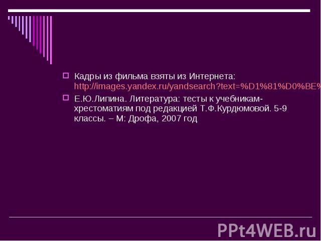 Кадры из фильма взяты из Интернета: http://images.yandex.ru/yandsearch?text=%D1%81%D0%BE%D0%B1%D0%B0%D1%87%D1%8C%D0%B5%20%D1%81%D0%B5%D1%80%D0%B4%D1%86%D0%B5&stype=image&noreask=1&lr=197Е.Ю.Липина. Литература: тесты к учебникам-хрестоматиям под реда…