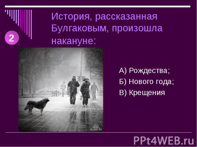 История, рассказанная Булгаковым, произошла накануне: А) Рождества;Б) Нового года;В) Крещения