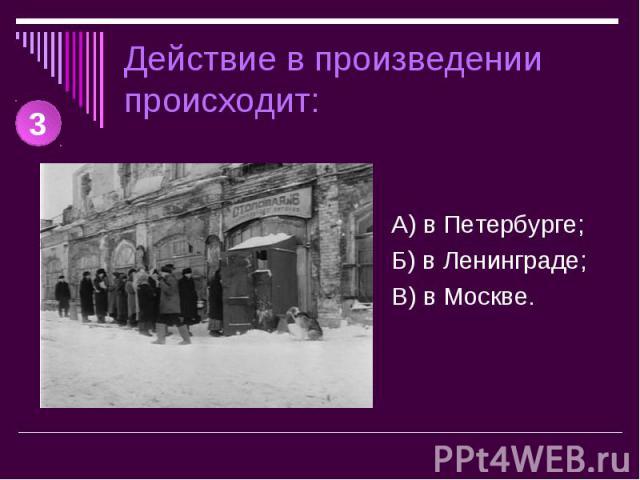 Действие в произведении происходит: А) в Петербурге;Б) в Ленинграде;В) в Москве.