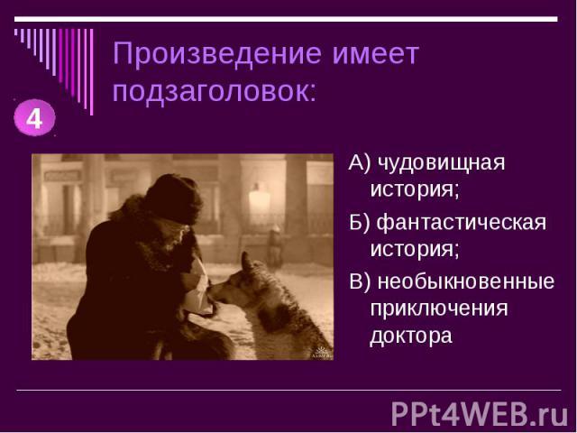 Произведение имеет подзаголовок: А) чудовищная история;Б) фантастическая история;В) необыкновенные приключения доктора