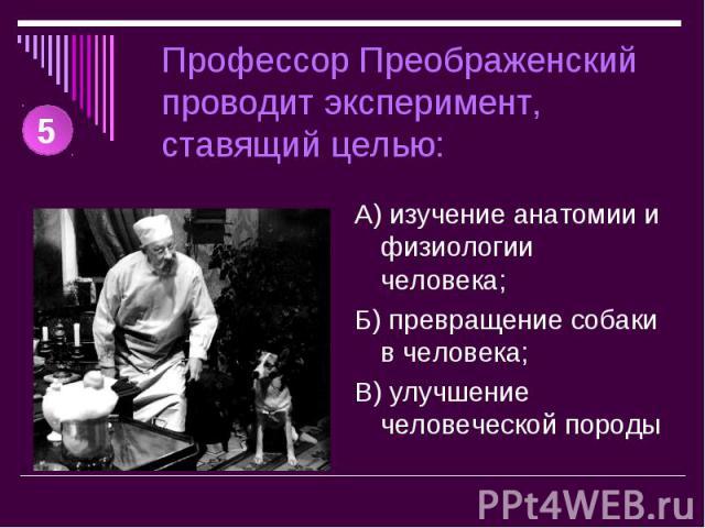 Профессор Преображенский проводит эксперимент, ставящий целью: А) изучение анатомии и физиологии человека;Б) превращение собаки в человека;В) улучшение человеческой породы