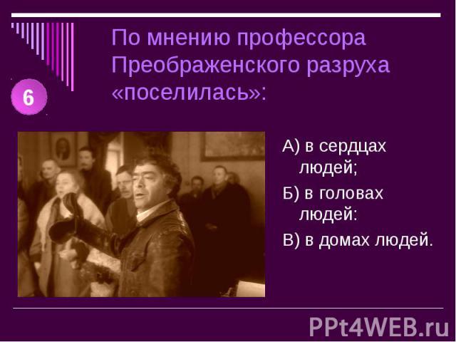 По мнению профессора Преображенского разруха «поселилась»: А) в сердцах людей;Б) в головах людей:В) в домах людей.
