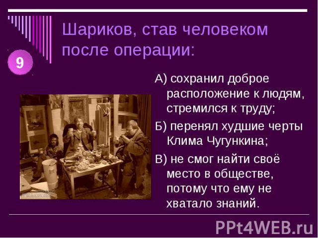 Шариков, став человеком после операции: А) сохранил доброе расположение к людям, стремился к труду;Б) перенял худшие черты Клима Чугункина;В) не смог найти своё место в обществе, потому что ему не хватало знаний.