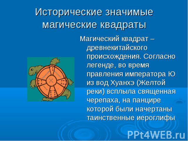Исторические значимые магические квадраты Магический квадрат – древнекитайского происхождения. Согласно легенде, во время правления императора Ю из вод Хуанхэ (Желтой реки) всплыла священная черепаха, на панцире которой были начертаны таинственные и…