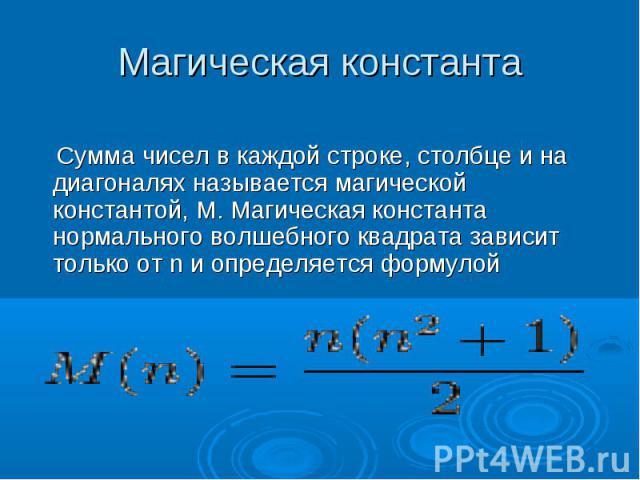 Магическая константа Сумма чисел в каждой строке, столбце и на диагоналях называется магической константой, M. Магическая константа нормального волшебного квадрата зависит только от n и определяется формулой